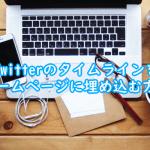 【2020年最新版】簡単!Twitterのタイムラインをホームページに埋め込む方法