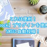 これは便利!【Jetpack】プラグインを使用してSNSに自動投稿!